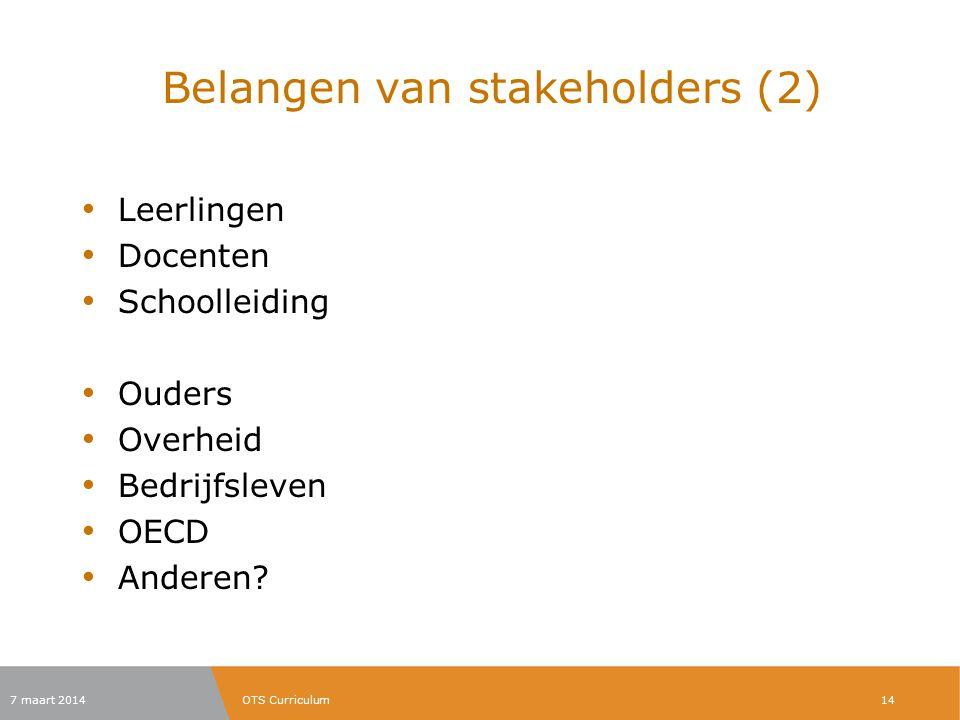 Belangen van stakeholders (2) Leerlingen Docenten Schoolleiding Ouders Overheid Bedrijfsleven OECD Anderen? 7 maart 2014OTS Curriculum14