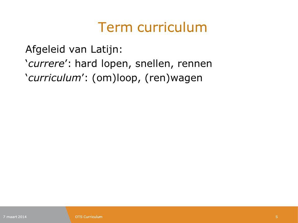 Term curriculum Afgeleid van Latijn: 'currere': hard lopen, snellen, rennen 'curriculum': (om)loop, (ren)wagen 7 maart 2014OTS Curriculum5