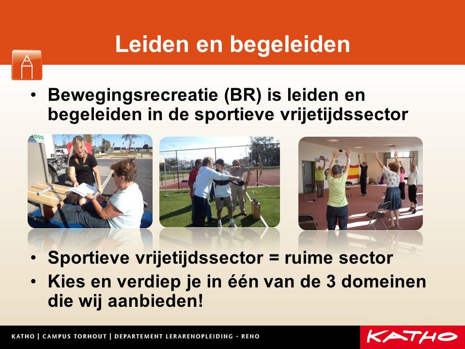 Leiden en begeleiden Bewegingsrecreatie (BR) is leiden en begeleiden in de sportieve vrijetijdssector Sportieve vrijetijdssector = ruime sector Kies en verdiep je in één van de 3 domeinen die wij aanbieden!