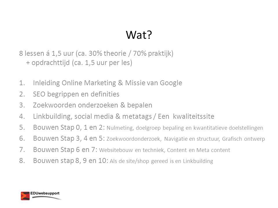 Wat? 8 lessen á 1,5 uur (ca. 30% theorie / 70% praktijk) + opdrachttijd (ca. 1,5 uur per les) 1.Inleiding Online Marketing & Missie van Google 2.SEO b