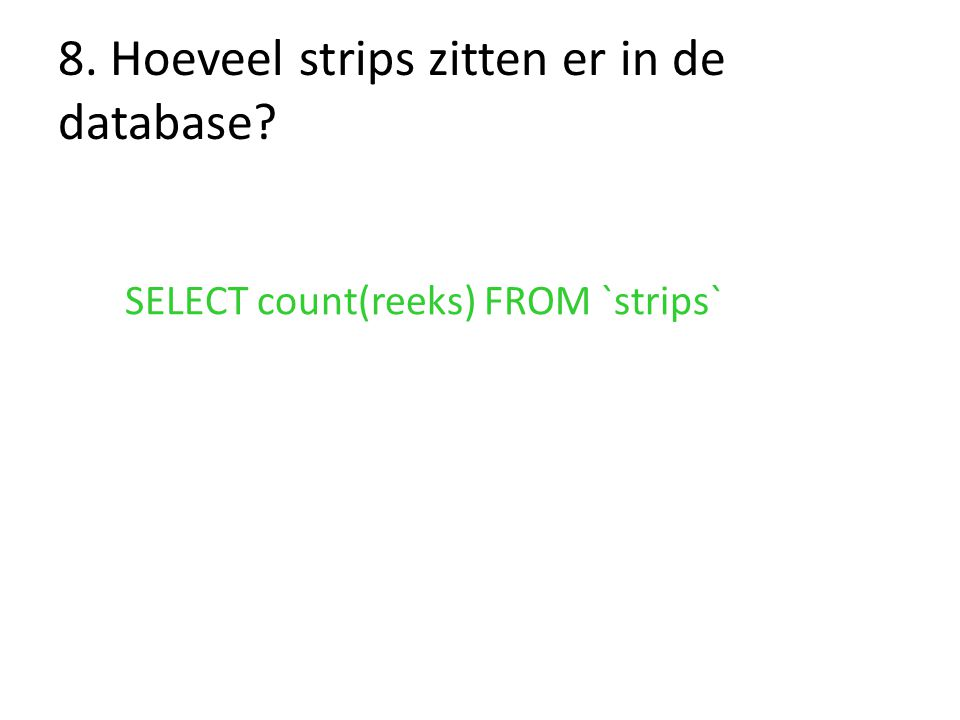 8. Hoeveel strips zitten er in de database? SELECT count(reeks) FROM `strips`