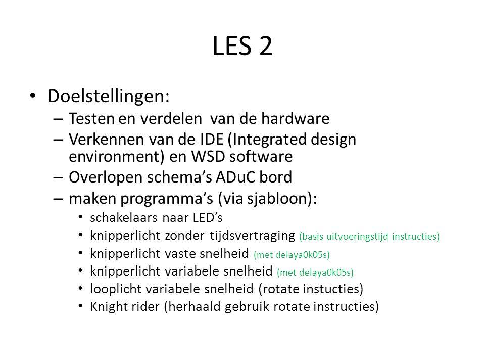 LES 2 Doelstellingen: – Testen en verdelen van de hardware – Verkennen van de IDE (Integrated design environment) en WSD software – Overlopen schema's ADuC bord – maken programma's (via sjabloon): schakelaars naar LED's knipperlicht zonder tijdsvertraging (basis uitvoeringstijd instructies) knipperlicht vaste snelheid (met delaya0k05s) knipperlicht variabele snelheid (met delaya0k05s) looplicht variabele snelheid (rotate instucties) Knight rider (herhaald gebruik rotate instructies)
