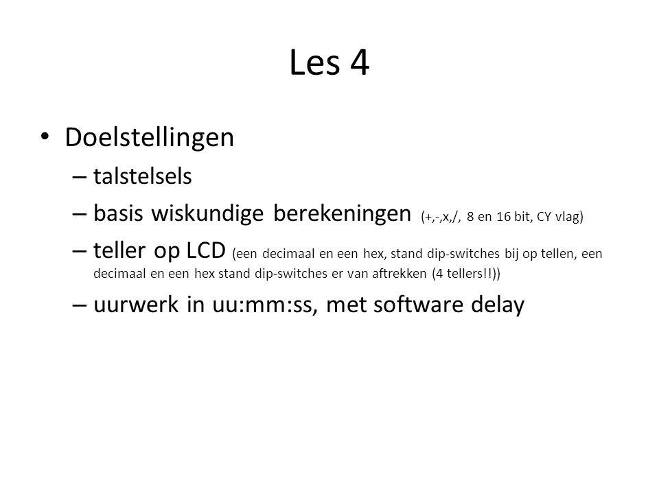 Les 4 Doelstellingen – talstelsels – basis wiskundige berekeningen (+,-,x,/, 8 en 16 bit, CY vlag) – teller op LCD (een decimaal en een hex, stand dip-switches bij op tellen, een decimaal en een hex stand dip-switches er van aftrekken (4 tellers!!)) – uurwerk in uu:mm:ss, met software delay