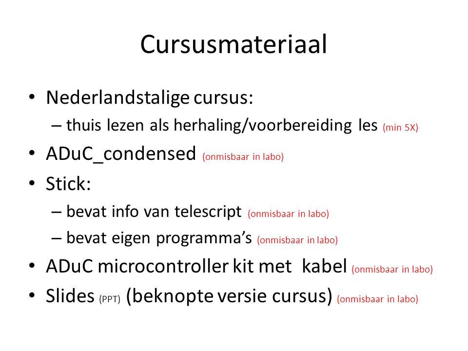 Cursusmateriaal Nederlandstalige cursus: – thuis lezen als herhaling/voorbereiding les (min 5X) ADuC_condensed (onmisbaar in labo) Stick: – bevat info van telescript (onmisbaar in labo) – bevat eigen programma's (onmisbaar in labo) ADuC microcontroller kit met kabel (onmisbaar in labo) Slides (PPT) (beknopte versie cursus) (onmisbaar in labo)