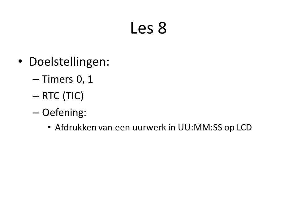 Les 8 Doelstellingen: – Timers 0, 1 – RTC (TIC) – Oefening: Afdrukken van een uurwerk in UU:MM:SS op LCD