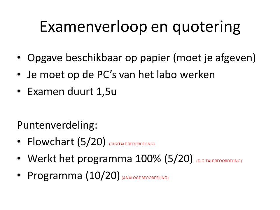 Examenverloop en quotering Opgave beschikbaar op papier (moet je afgeven) Je moet op de PC's van het labo werken Examen duurt 1,5u Puntenverdeling: Flowchart (5/20) (DIGITALE BEOORDELING) Werkt het programma 100% (5/20) (DIGITALE BEOORDELING) Programma (10/20) (ANALOGE BEOORDELING)