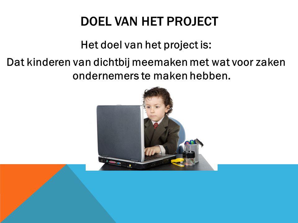 DOEL VAN HET PROJECT Het doel van het project is: Dat kinderen van dichtbij meemaken met wat voor zaken ondernemers te maken hebben.