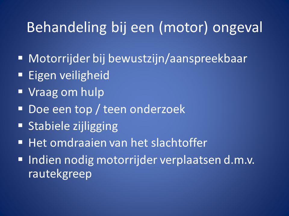 Behandeling bij een (motor) ongeval  Motorrijder bij bewustzijn/aanspreekbaar  Eigen veiligheid  Vraag om hulp  Doe een top / teen onderzoek  Sta