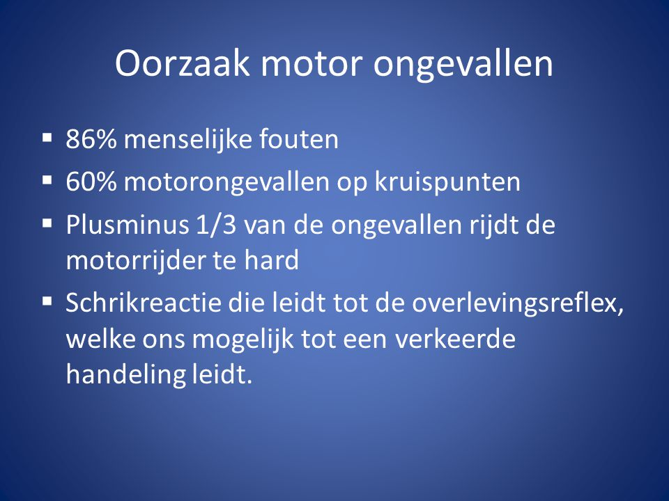 Oorzaak motor ongevallen  86% menselijke fouten  60% motorongevallen op kruispunten  Plusminus 1/3 van de ongevallen rijdt de motorrijder te hard  Schrikreactie die leidt tot de overlevingsreflex, welke ons mogelijk tot een verkeerde handeling leidt.