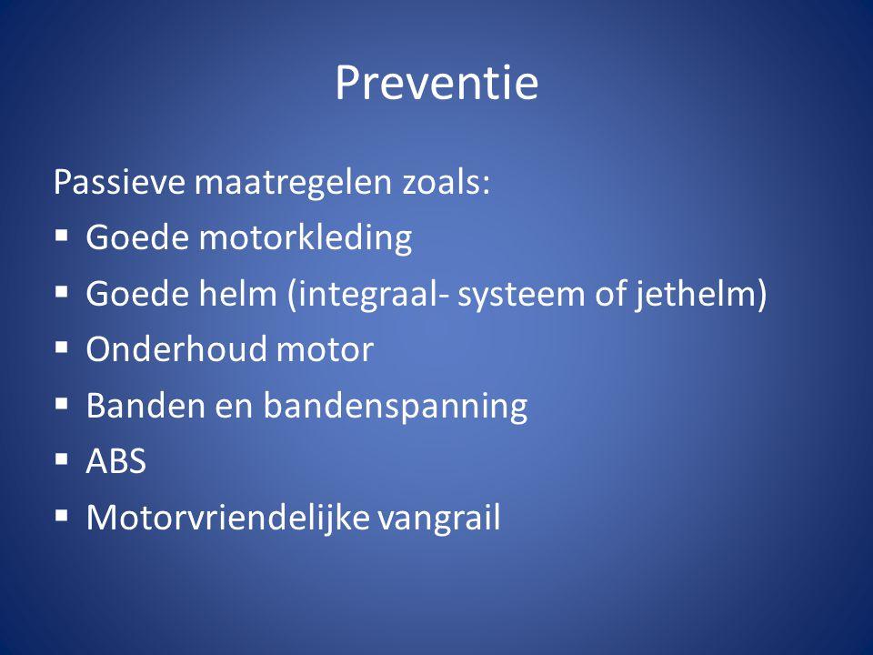 Preventie Passieve maatregelen zoals:  Goede motorkleding  Goede helm (integraal- systeem of jethelm)  Onderhoud motor  Banden en bandenspanning 