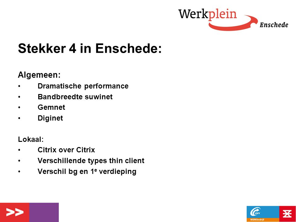 Stekker 4 in Enschede: Algemeen: Dramatische performance Bandbreedte suwinet Gemnet Diginet Lokaal: Citrix over Citrix Verschillende types thin client Verschil bg en 1 e verdieping