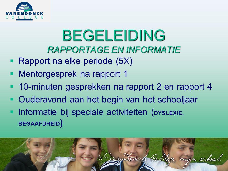 BEGELEIDING RAPPORTAGE EN INFORMATIE   Rapport na elke periode (5X)   Mentorgesprek na rapport 1   10-minuten gesprekken na rapport 2 en rapport 4   Ouderavond aan het begin van het schooljaar   Informatie bij speciale activiteiten ( DYSLEXIE, BEGAAFDHEID )