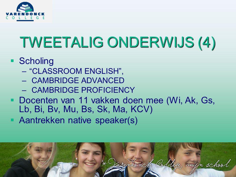 TWEETALIG ONDERWIJS (4)   Scholing – – CLASSROOM ENGLISH , – – CAMBRIDGE ADVANCED – – CAMBRIDGE PROFICIENCY   Docenten van 11 vakken doen mee (Wi, Ak, Gs, Lb, Bi, Bv, Mu, Bs, Sk, Ma, KCV)   Aantrekken native speaker(s)