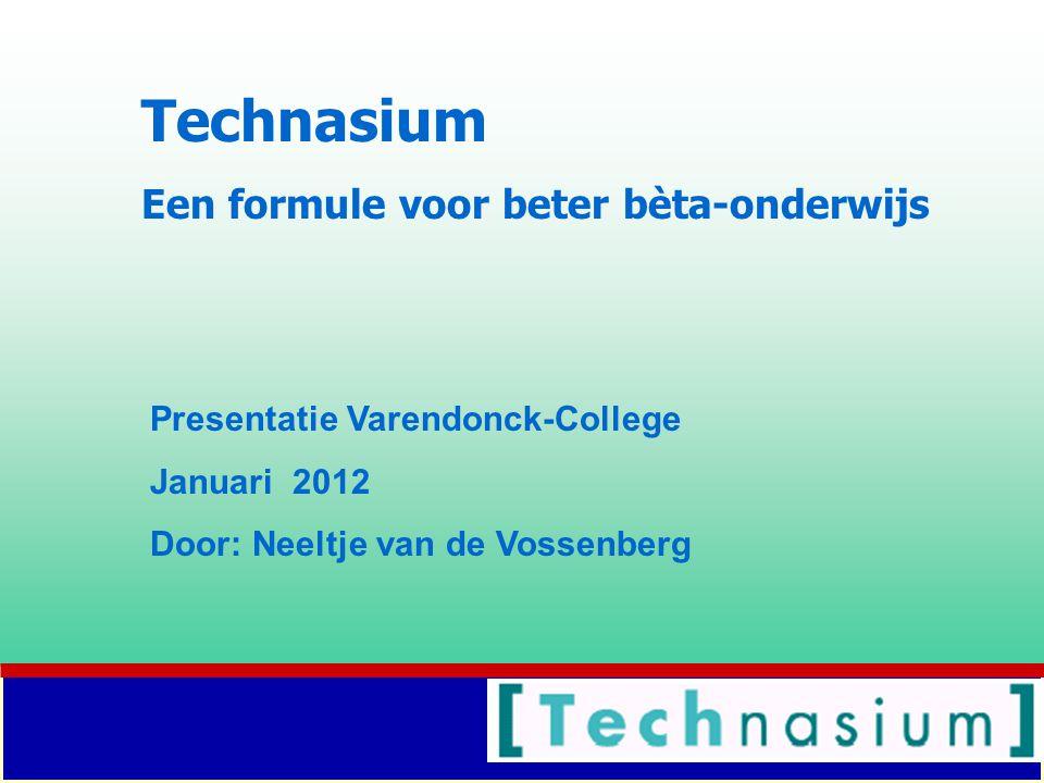 Technasium Een formule voor beter bèta-onderwijs Presentatie Varendonck-College Januari 2012 Door: Neeltje van de Vossenberg