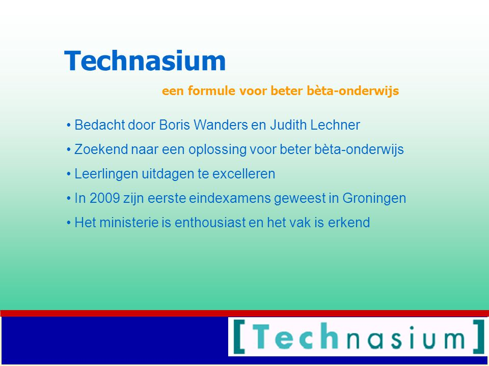Technasium een formule voor beter bèta-onderwijs Bedacht door Boris Wanders en Judith Lechner Zoekend naar een oplossing voor beter bèta-onderwijs Leerlingen uitdagen te excelleren In 2009 zijn eerste eindexamens geweest in Groningen Het ministerie is enthousiast en het vak is erkend