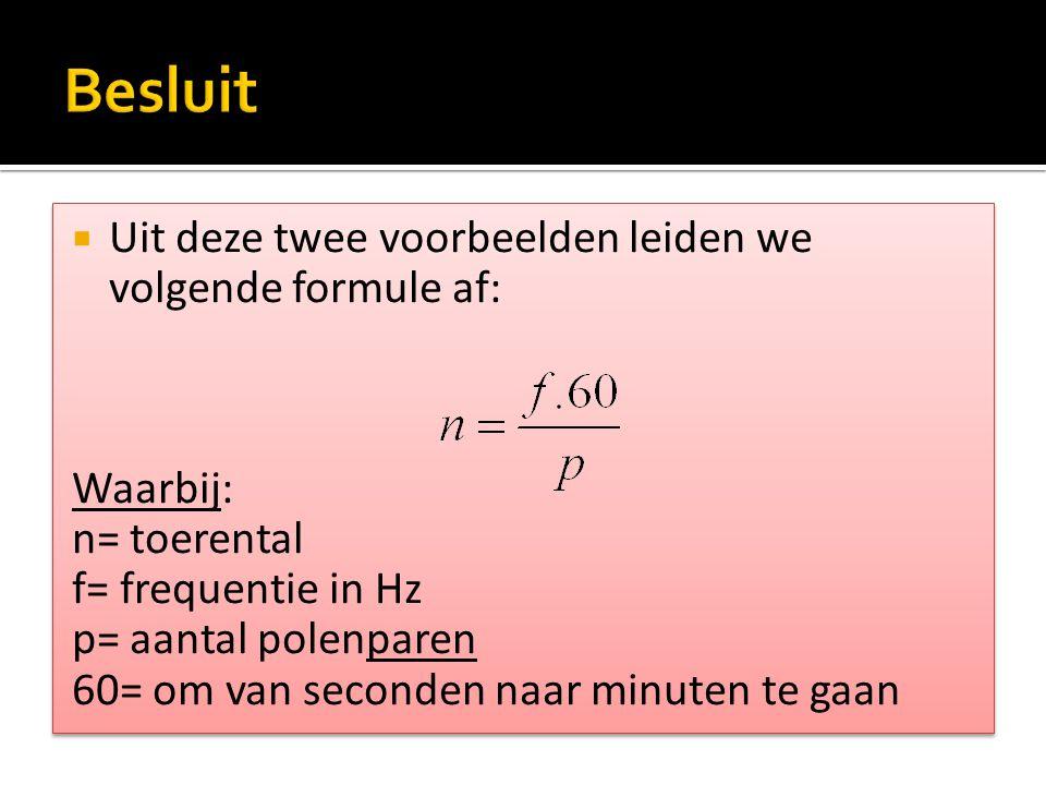  Uit deze twee voorbeelden leiden we volgende formule af: Waarbij: n= toerental f= frequentie in Hz p= aantal polenparen 60= om van seconden naar min