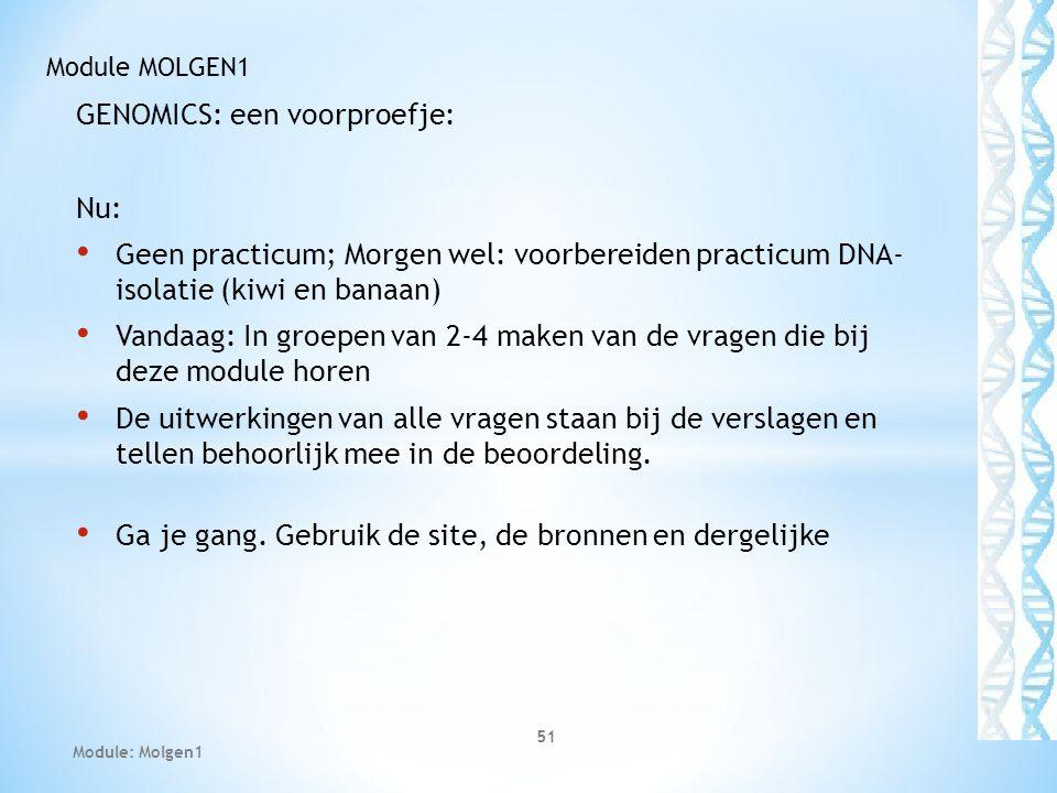 GENOMICS: een voorproefje: Nu: Geen practicum; Morgen wel: voorbereiden practicum DNA- isolatie (kiwi en banaan) Vandaag: In groepen van 2-4 maken van de vragen die bij deze module horen De uitwerkingen van alle vragen staan bij de verslagen en tellen behoorlijk mee in de beoordeling.