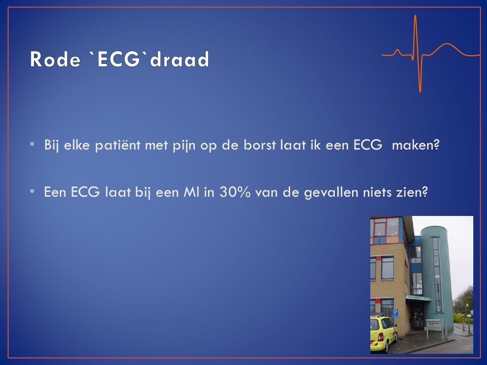 Bij elke patiënt met pijn op de borst laat ik een ECG maken? Een ECG laat bij een MI in 30% van de gevallen niets zien?