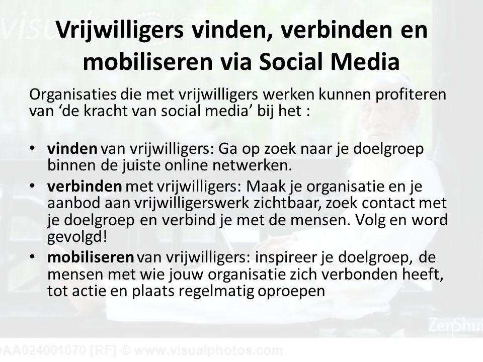 Vrijwilligers vinden, verbinden en mobiliseren via Social Media Organisaties die met vrijwilligers werken kunnen profiteren van 'de kracht van social media' bij het : vinden van vrijwilligers: Ga op zoek naar je doelgroep binnen de juiste online netwerken.