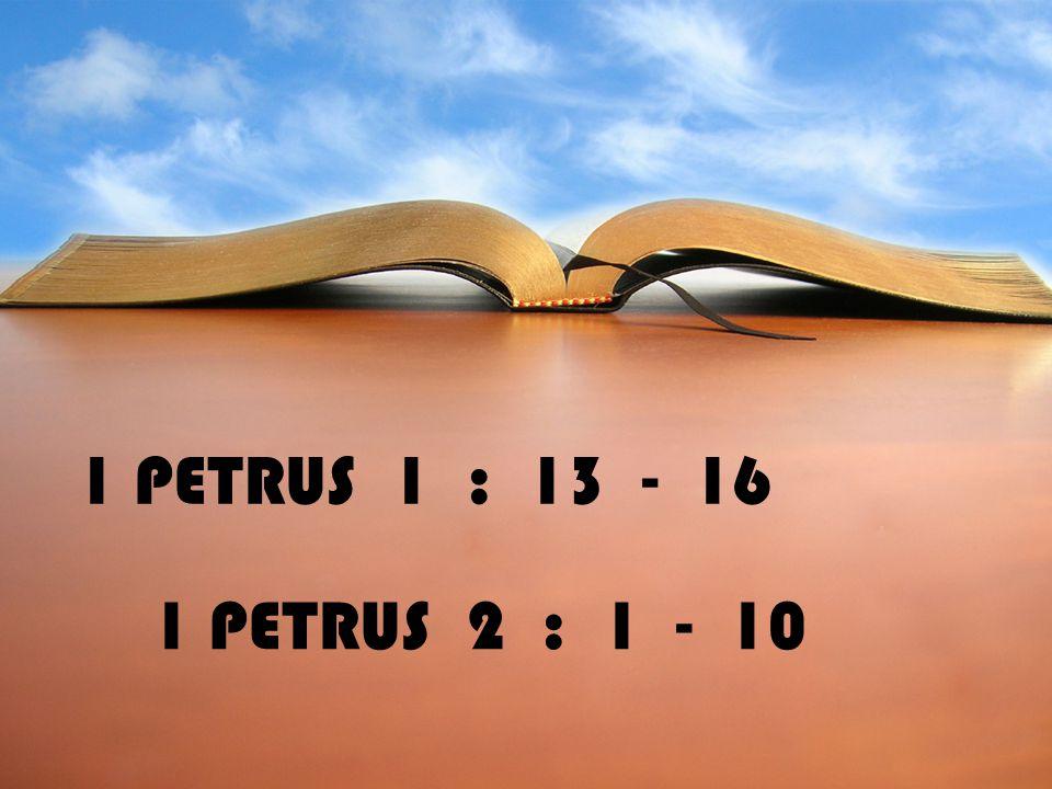 1 PETRUS 1 : 13 - 16 1 PETRUS 2 : 1 - 10