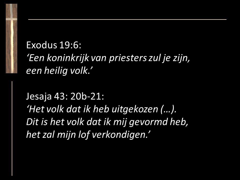 Exodus 19:6: 'Een koninkrijk van priesters zul je zijn, een heilig volk.' Jesaja 43: 20b-21: 'Het volk dat ik heb uitgekozen (…).