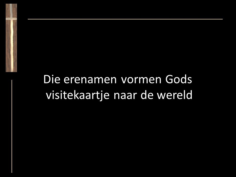 Die erenamen vormen Gods visitekaartje naar de wereld