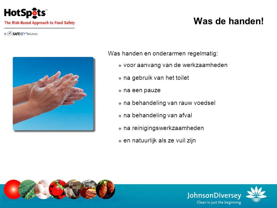 Was de handen! Was handen en onderarmen regelmatig:  voor aanvang van de werkzaamheden  na gebruik van het toilet  na een pauze  na behandeling va