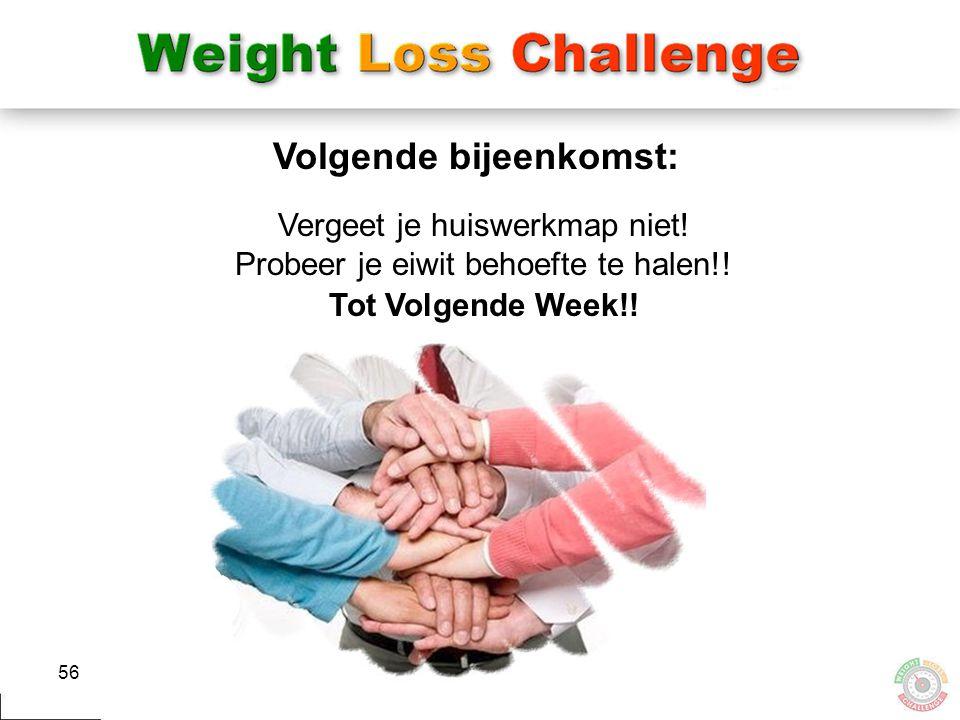 56 Vergeet je huiswerkmap niet! Probeer je eiwit behoefte te halen!! Tot Volgende Week!! Volgende bijeenkomst: