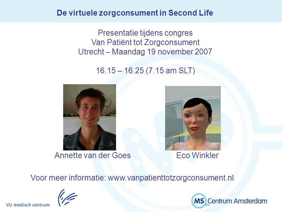 De virtuele zorgconsument in Second Life Annette van der Goes Eco Winkler Presentatie tijdens congres Van Patiënt tot Zorgconsument Utrecht – Maandag 19 november 2007 16.15 – 16.25 (7.15 am SLT) Voor meer informatie: www.vanpatienttotzorgconsument.nl