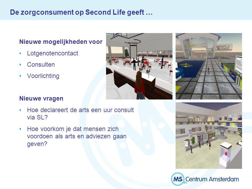 De zorgconsument op Second Life geeft … Nieuwe mogelijkheden voor Lotgenotencontact Consulten Voorlichting Nieuwe vragen Hoe declareert de arts een uur consult via SL.