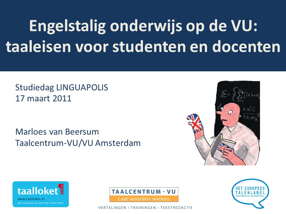 Engelstalig onderwijs op de VU: taaleisen voor studenten en docenten Studiedag LINGUAPOLIS 17 maart 2011 Marloes van Beersum Taalcentrum-VU/VU Amsterd