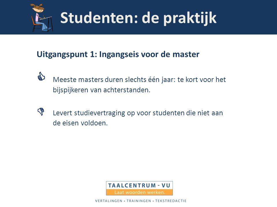 Studenten: de praktijk Uitgangspunt 1: Ingangseis voor de master  Meeste masters duren slechts één jaar: te kort voor het bijspijkeren van achterstan