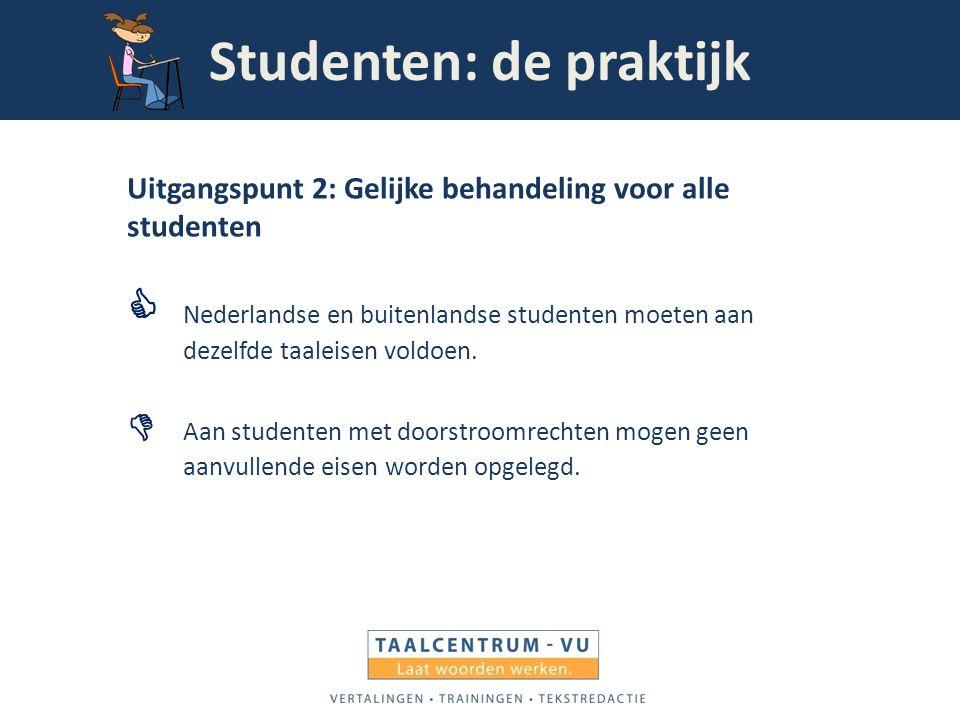 Studenten: de praktijk Uitgangspunt 2: Gelijke behandeling voor alle studenten  Nederlandse en buitenlandse studenten moeten aan dezelfde taaleisen v