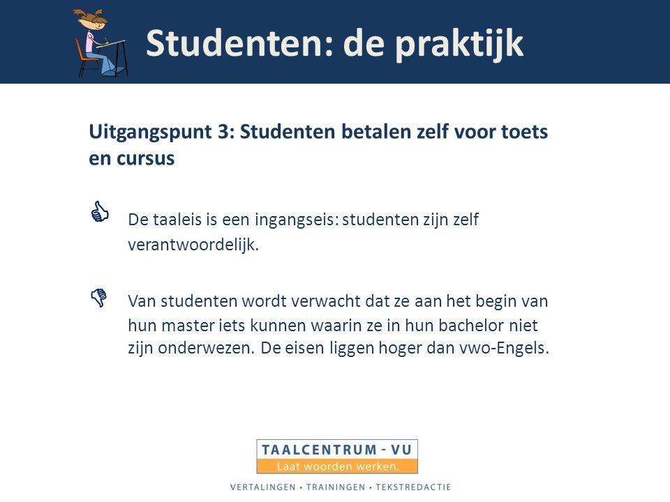 Studenten: de praktijk Uitgangspunt 3: Studenten betalen zelf voor toets en cursus  De taaleis is een ingangseis: studenten zijn zelf verantwoordelij