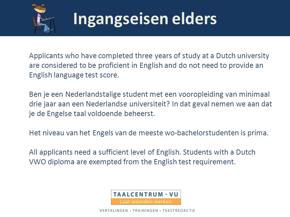 Ingangseisen elders Applicants who have completed three years of study at a Dutch university are considered to be proficient in English and do not nee