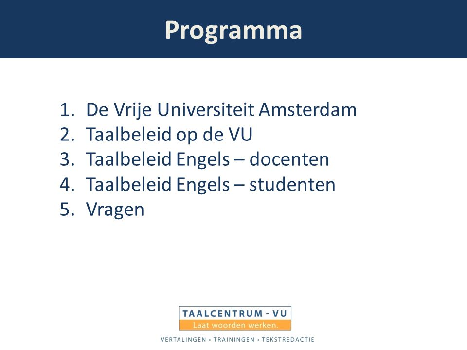Programma 1.De Vrije Universiteit Amsterdam 2.Taalbeleid op de VU 3.Taalbeleid Engels – docenten 4.Taalbeleid Engels – studenten 5.Vragen