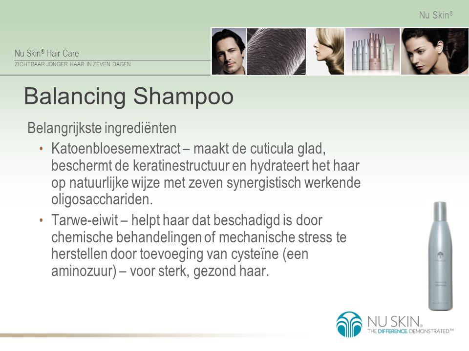 Nu Skin ® Hair Care ZICHTBAAR JONGER HAAR IN ZEVEN DAGEN Nu Skin ® Balancing Shampoo Belangrijkste ingrediënten Katoenbloesemextract – maakt de cuticu