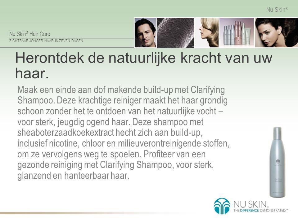 Nu Skin ® Hair Care ZICHTBAAR JONGER HAAR IN ZEVEN DAGEN Nu Skin ® Herontdek de natuurlijke kracht van uw haar. Maak een einde aan dof makende build-u