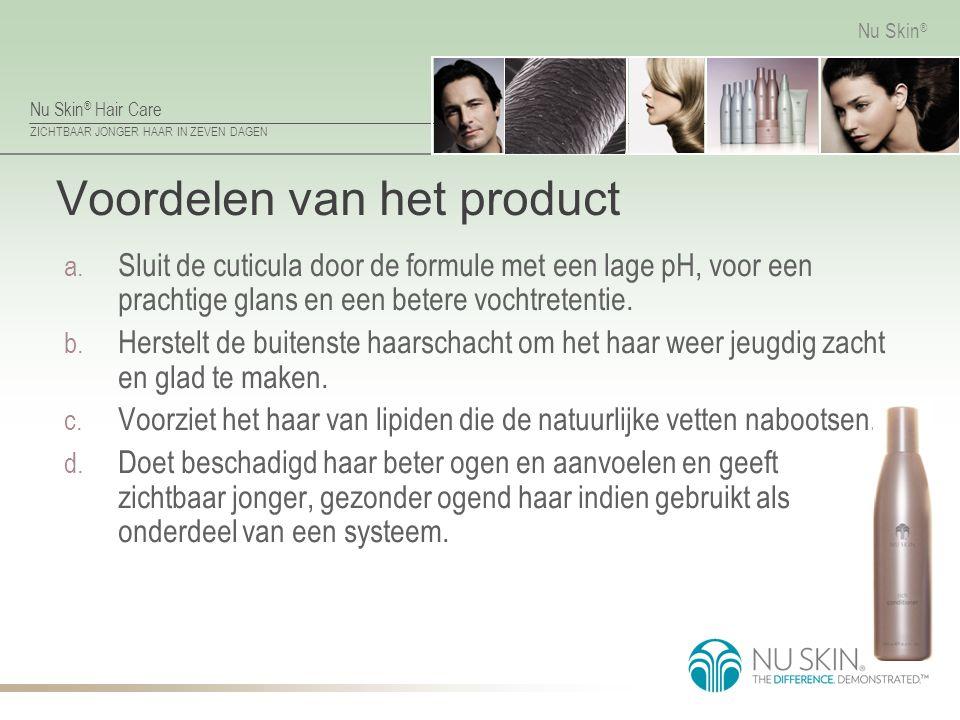 Nu Skin ® Hair Care ZICHTBAAR JONGER HAAR IN ZEVEN DAGEN Nu Skin ® Voordelen van het product a. Sluit de cuticula door de formule met een lage pH, voo