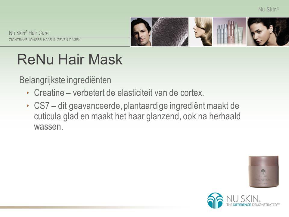 Nu Skin ® Hair Care ZICHTBAAR JONGER HAAR IN ZEVEN DAGEN Nu Skin ® ReNu Hair Mask Belangrijkste ingrediënten Creatine – verbetert de elasticiteit van