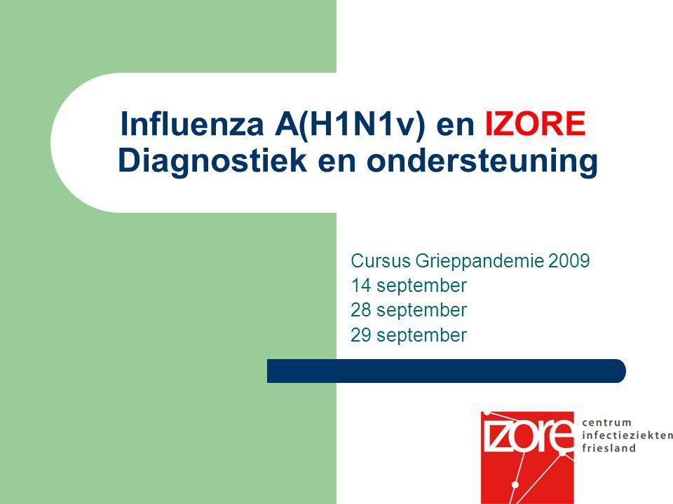 Influenza A(H1N1v) en IZORE Diagnostiek en ondersteuning Cursus Grieppandemie 2009 14 september 28 september 29 september