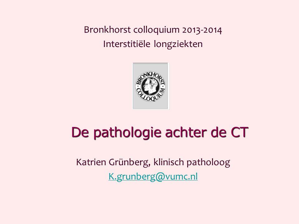 De pathologie achter de CT Bronkhorst colloquium 2013-2014 Interstitiële longziekten Katrien Grünberg, klinisch patholoog K.grunberg@vumc.nl