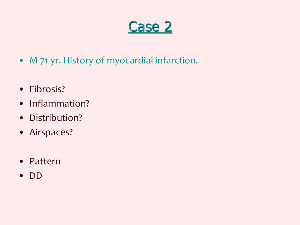 Case 2 Case 2 M 71 yr. History of myocardial infarction. Fibrosis? Inflammation? Distribution? Airspaces? Pattern DD