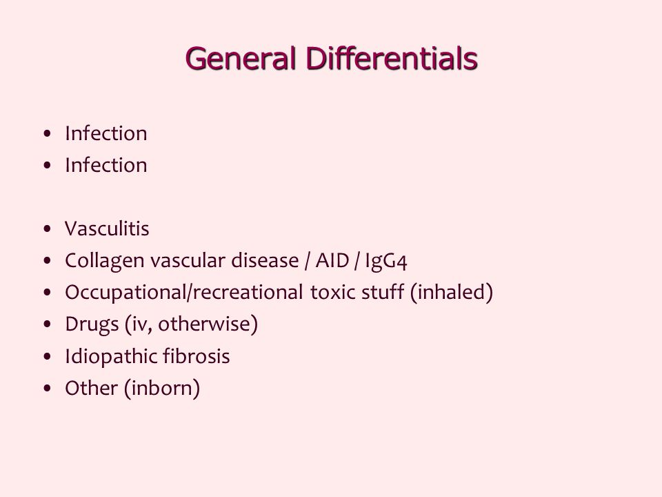 General Differentials Infection Vasculitis Collagen vascular disease / AID / IgG4 Occupational/recreational toxic stuff (inhaled) Drugs (iv, otherwise) Idiopathic fibrosis Other (inborn)
