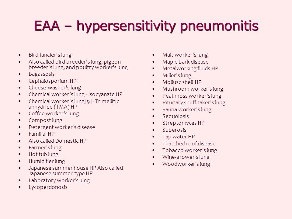 EAA – hypersensitivity pneumonitis Bird fancier s lung Also called bird breeder s lung, pigeon breeder s lung, and poultry worker s lung Bagassosis Cephalosporium HP Cheese-washer s lung Chemical worker's lung - Isocyanate HP Chemical worker s lung[9] - Trimellitic anhydride (TMA) HP Coffee worker s lung Compost lung Detergent worker s disease Familial HP Also called Domestic HP Farmer s lung Hot tub lung Humidifier lung Japanese summer house HP Also called Japanese summer-type HP Laboratory worker s lung Lycoperdonosis Malt worker s lung Maple bark disease Metalworking fluids HP Miller s lung Mollusc shell HP Mushroom worker s lung Peat moss worker s lung Pituitary snuff taker s lung Sauna worker s lung Sequoiosis Streptomyces HP Suberosis Tap water HP Thatched roof disease Tobacco worker s lung Wine-grower s lung Woodworker s lung