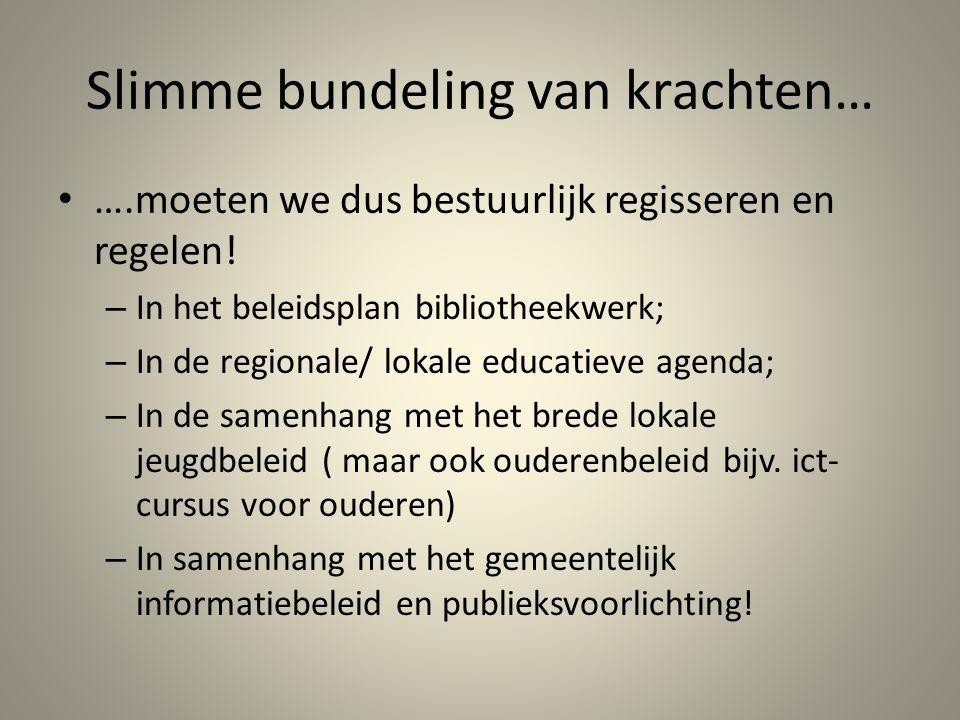 Slimme bundeling van krachten… ….moeten we dus bestuurlijk regisseren en regelen! – In het beleidsplan bibliotheekwerk; – In de regionale/ lokale educ