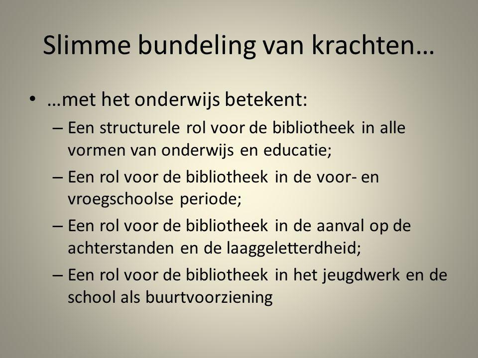 Slimme bundeling van krachten… …met het onderwijs betekent: – Een structurele rol voor de bibliotheek in alle vormen van onderwijs en educatie; – Een
