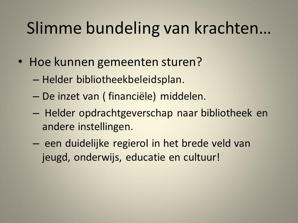 Slimme bundeling van krachten… Hoe kunnen gemeenten sturen? – Helder bibliotheekbeleidsplan. – De inzet van ( financiële) middelen. – Helder opdrachtg