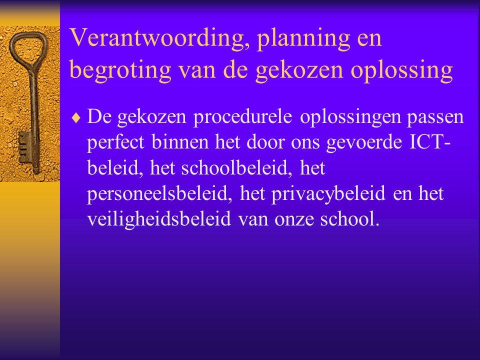 Verantwoording, planning en begroting van de gekozen oplossing  De gekozen procedurele oplossingen passen perfect binnen het door ons gevoerde ICT- beleid, het schoolbeleid, het personeelsbeleid, het privacybeleid en het veiligheidsbeleid van onze school.