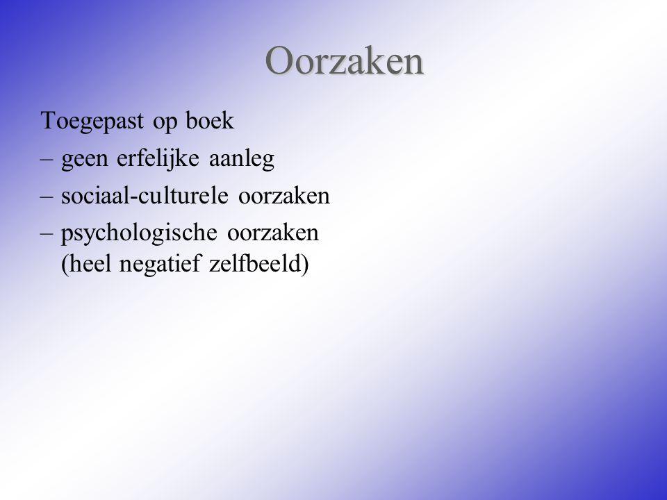 Oorzaken Toegepast op boek –geen erfelijke aanleg –sociaal-culturele oorzaken –psychologische oorzaken (heel negatief zelfbeeld)
